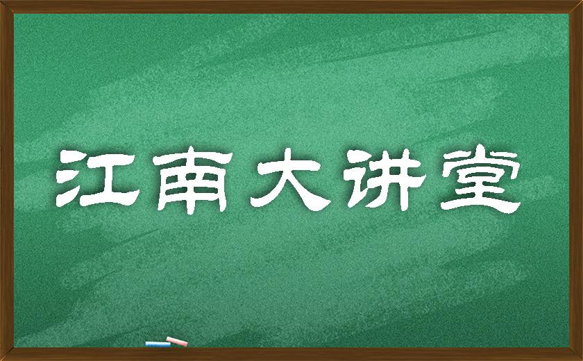 江南大讲堂 | 学无止境,开讲有益
